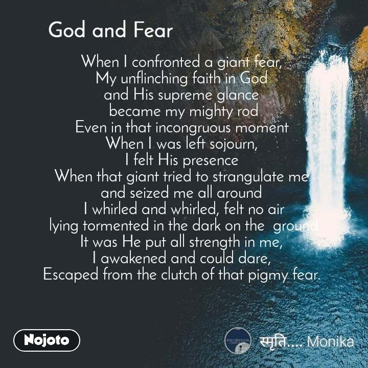 God and Fear When I confronted a giant fear,  My unflinching faith in God  and His supreme glance   became my mighty rod  Even in that incongruous moment  When I was left sojourn,  I felt His presence  When that giant tried to strangulate me  and seized me all around  I whirled and whirled, felt no air  lying tormented in the dark on the  ground  It was He put all strength in me,  I awakened and could dare,  Escaped from the clutch of that pigmy fear.