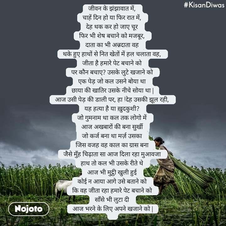 #KisanDiwas  जीवन के झंझावात में,  चाहें दिन हो या फिर रात में,  देह थक कर हो जाए चूर  फिर भी शेष बचाने को मजबूर,  दाता का भी अन्नदाता वह  थके हुए हाथों से नित खेतों में हल चलाता वह,  जीता है हमारे पेट बचाने को  पर कौन बचाए? उसके लुटे खजाने को  एक पेड़ जो कल उसने बोया था  छाया की खातिर उसके नीचे सोया था   आज उसी पेड़ की डाली पर, हा !देह उसकी झूल रही,  यह हत्या है या ख़ुदकुशी?  जो गुमनाम था कल तक लोगो में  आज अखबारों की बना सुर्खी  जो कर्ज बना था मर्ज़ उसका  जिस वजह वह काल का ग्रास बना  जैसे मुँह चिढ़ाता सा आज दिला रहा मुआवजा  हाथ तो कल भी उसके रीते थे  आज भी मुट्ठी खुली हुई  कोई न आया आगे उसे बताने को  कि वह जीता रहा हमारे पेट बचाने को  साँसे भी लुटा दी  आज भरने के लिए अपने खजाने को  