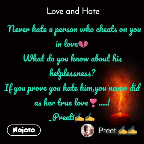 Love and Hate   Never hate a person who cheats on you in love💔 What do you know about his helplessness? If you prove you hate him,you never did as her true love❣️....! _Preeti✍️✍️