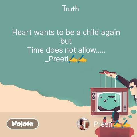 Truth Heart wants to be a child again but Time does not allow..... _Preeti✍️✍️