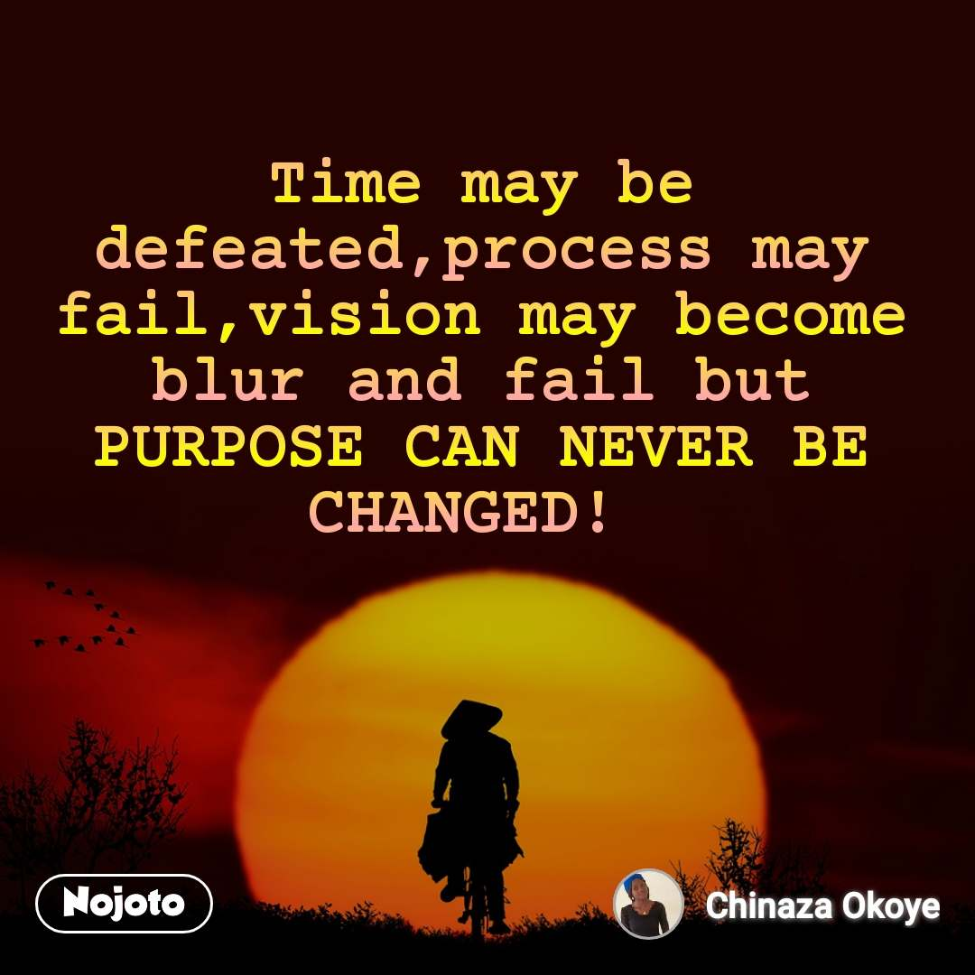 Time may be defeated,process may fail,vision may become blur and fail but PURPOSE CAN NEVER BE CHANGED!