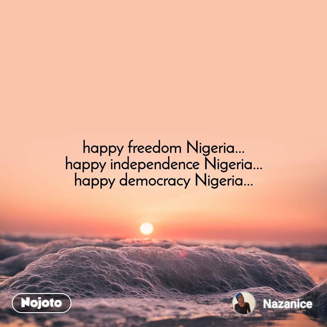 happy freedom Nigeria... happy independence Nigeria... happy democracy Nigeria...