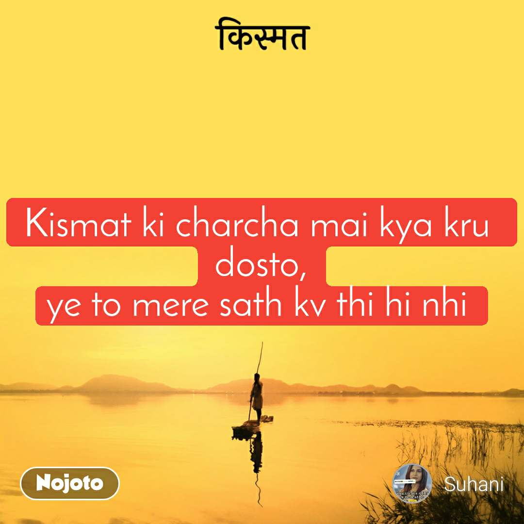 किस्मत Kismat ki charcha mai kya kru  dosto, ye to mere sath kv thi hi nhi