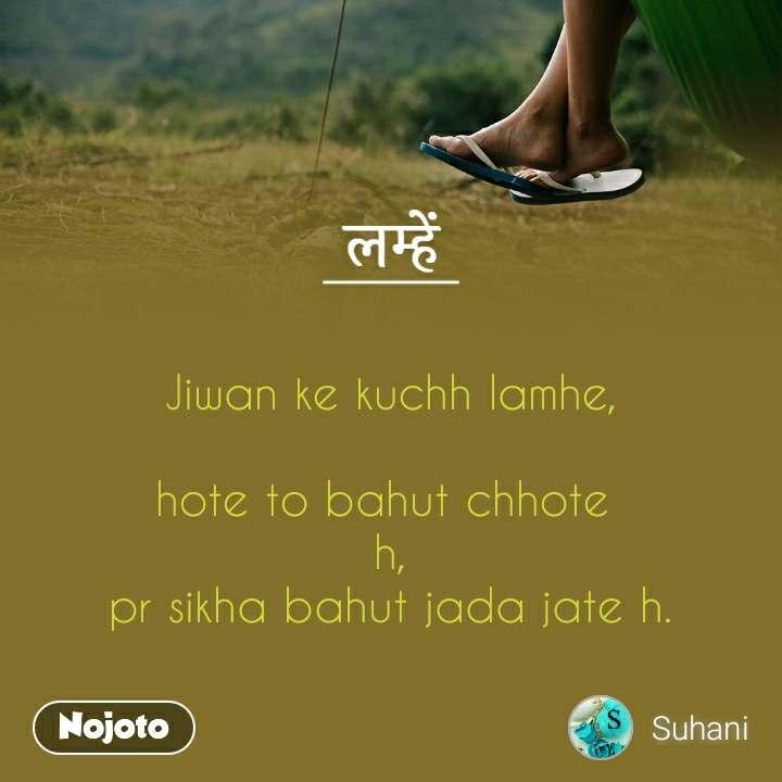 लम्हें     Jiwan ke kuchh lamhe,  hote to bahut chhote  h, pr sikha bahut jada jate h.
