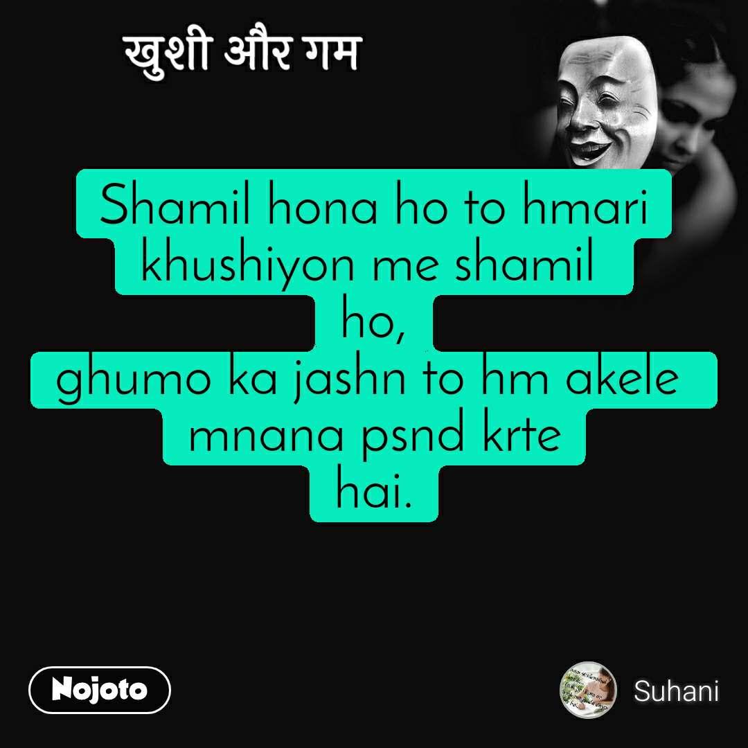 ख़ुशी और गम  Shamil hona ho to hmari khushiyon me shamil  ho, ghumo ka jashn to hm akele  mnana psnd krte hai.
