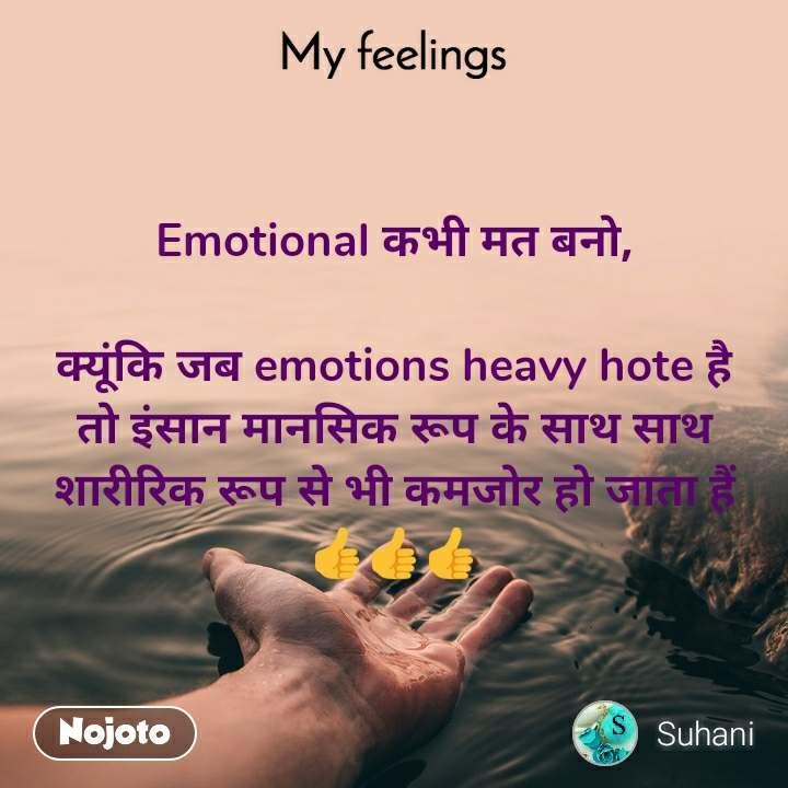 My feelings Emotional कभी मत बनो,  क्यूंकि जब emotions heavy hote है तो इंसान मानसिक रूप के साथ साथ शारीरिक रूप से भी कमजोर हो जाता हैं 👍👍👍