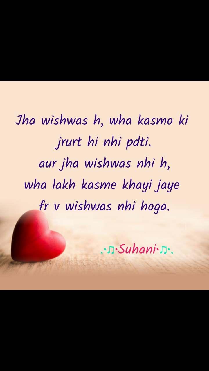 Dil Shayari  Jha wishwas h, wha kasmo ki  jrurt hi nhi pdti. aur jha wishwas nhi h, wha lakh kasme khayi jaye  fr v wishwas nhi hoga.              .•♫•Suhani•♫•.