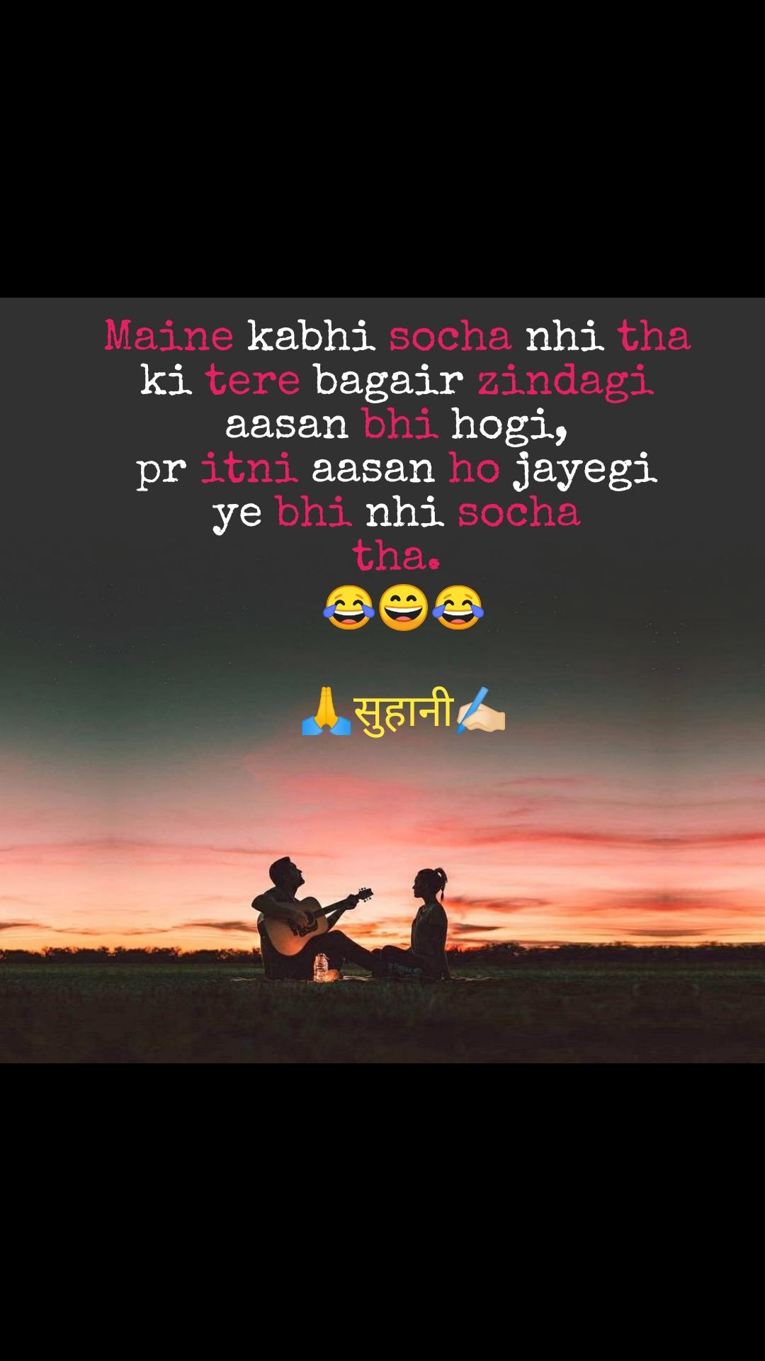 Maine kabhi socha nhi tha  ki tere bagair zindagi  aasan bhi hogi,  pr itni aasan ho jayegi  ye bhi nhi socha  tha.  😂😄😂  🙏सुहानी✍🏻
