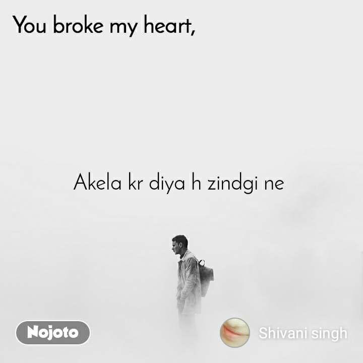You broke my heart Akela kr diya h zindgi ne