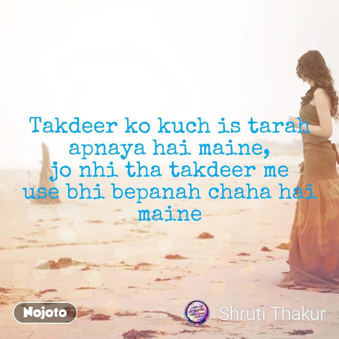 Takdeer ko kuch is tarah apnaya hai maine, jo nhi tha takdeer me use bhi bepanah chaha hai maine