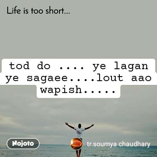 Life is too short.. tod do .... ye lagan ye sagaee....lout aao wapish.....