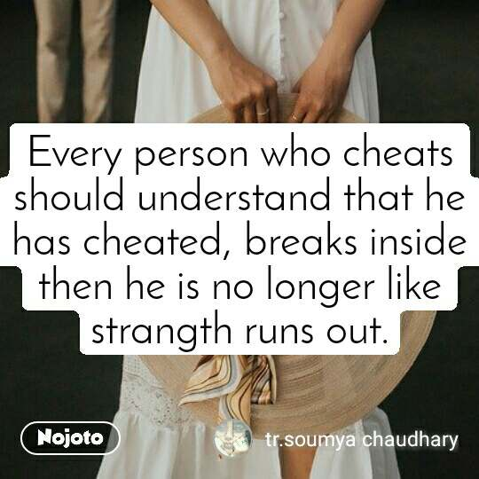 Every person who cheats should understand that he has cheated, breaks inside then he is no longer like strangth runs out.
