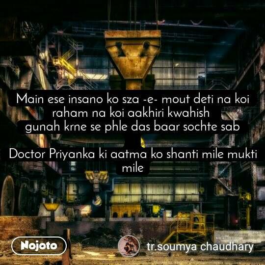 Main ese insano ko sza -e- mout deti na koi raham na koi aakhiri kwahish  gunah krne se phle das baar sochte sab  Doctor Priyanka ki aatma ko shanti mile mukti mile