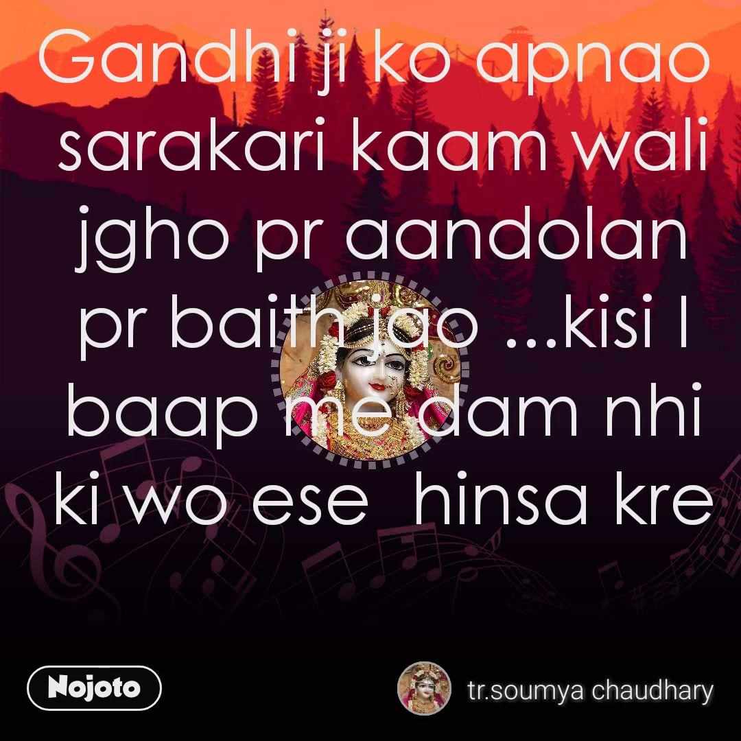 Gandhi ji ko apnao  sarakari kaam wali jgho pr aandolan pr baith jao ...kisi I baap me dam nhi ki wo ese  hinsa kre