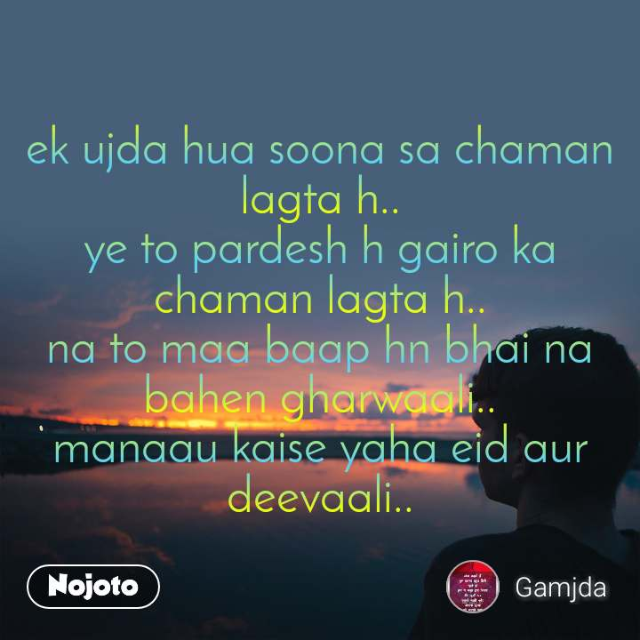 ek ujda hua soona sa chaman lagta h.. ye to pardesh h gairo ka chaman lagta h.. na to maa baap hn bhai na bahen gharwaali.. manaau kaise yaha eid aur deevaali..