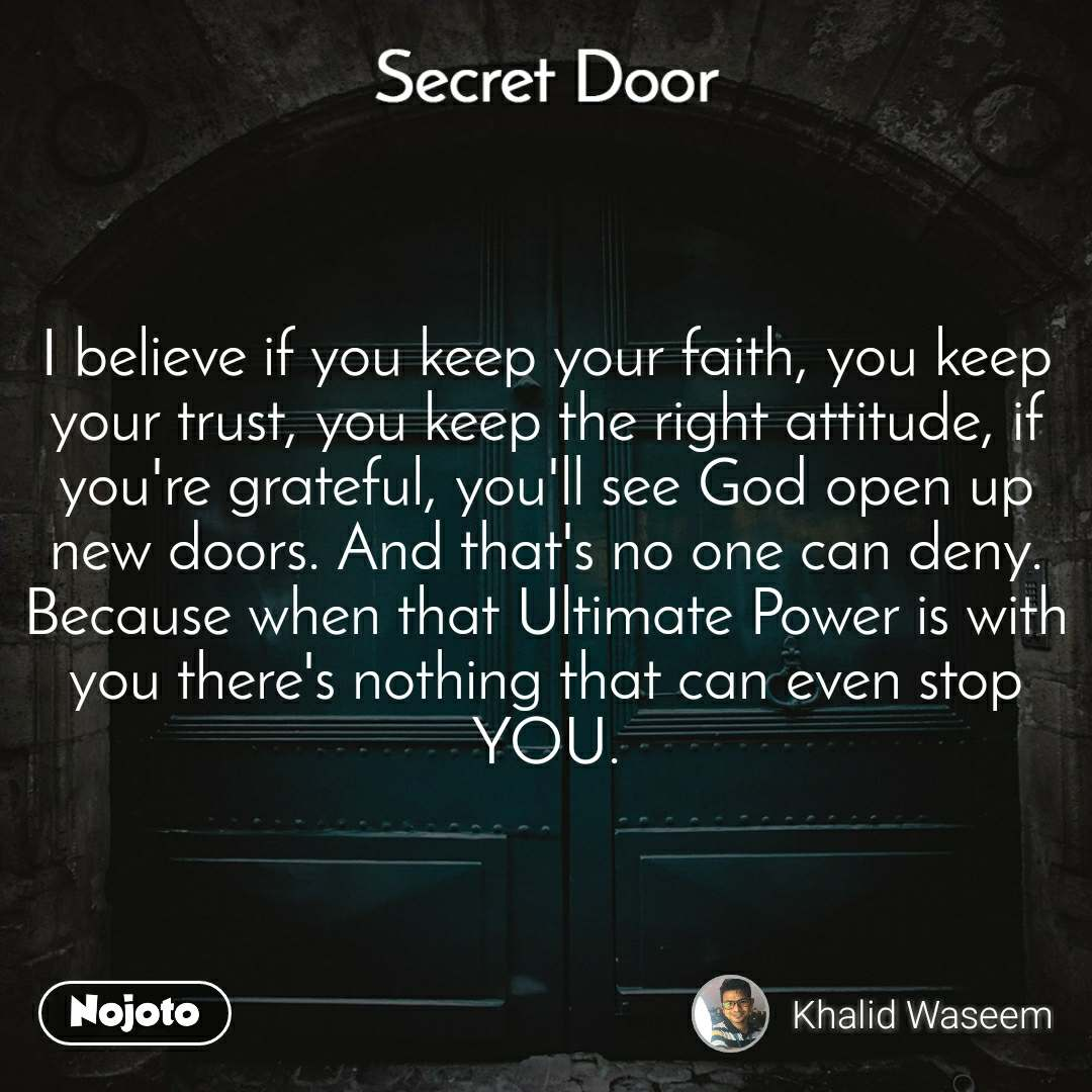 Secret door  I believe if you keep your faith, you keep your trust, you keep the right attitude, if you're grateful, you'll see God open up new doors. And that's no one can deny. Because when that Ultimate Power is with you there's nothing that can even stop YOU.