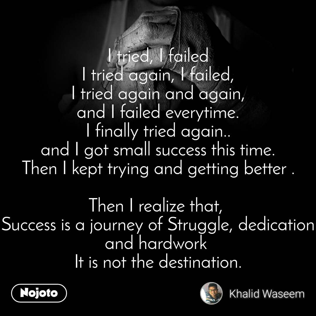 I tried, I failed I tried again, I failed, I tried again and again, and I failed everytime. I finally tried again.. and I got small success this time. Then I kept trying and getting better .  Then I realize that,  Success is a journey of Struggle, dedication and hardwork  It is not the destination.