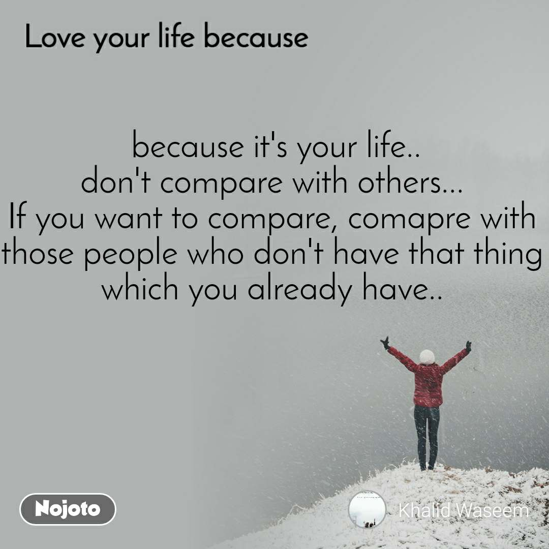 Love your life because   because it's your life.. don't compare with others... If you want to compare, comapre with those people who don't have that thing which you already have..