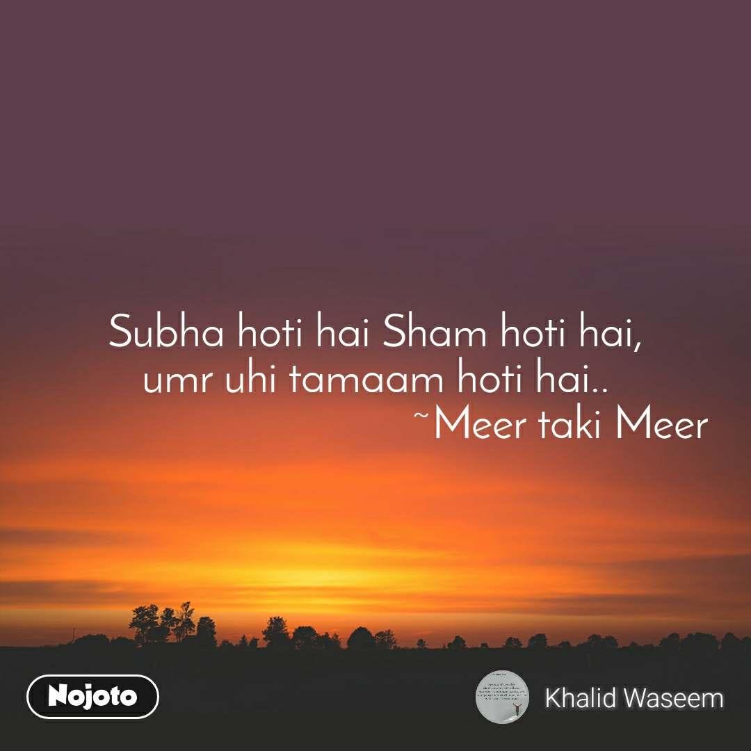 Subha hoti hai Sham hoti hai, umr uhi tamaam hoti hai..                                  ~Meer taki Meer