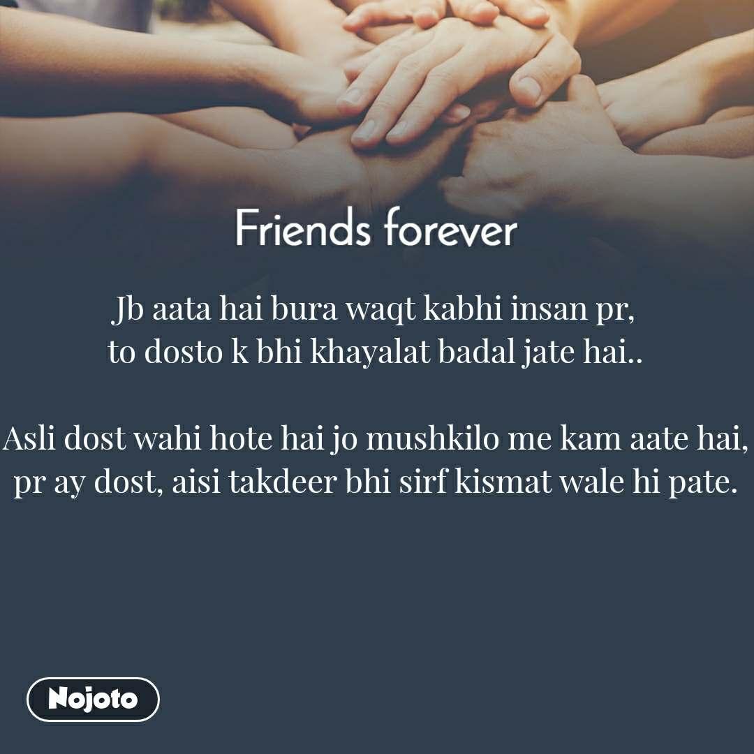 Friends forever Jb aata hai bura waqt kabhi insan pr, to dosto k bhi khayalat badal jate hai..  Asli dost wahi hote hai jo mushkilo me kam aate hai, pr ay dost, aisi takdeer bhi sirf kismat wale hi pate.