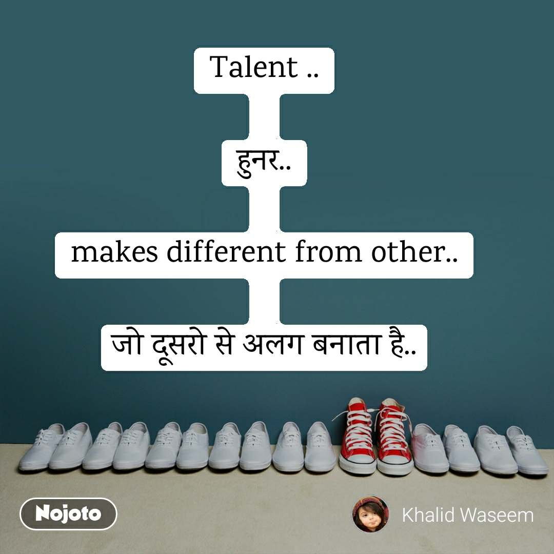 Talent ..  हुनर..  makes different from other..  जो दूसरो से अलग बनाता है..