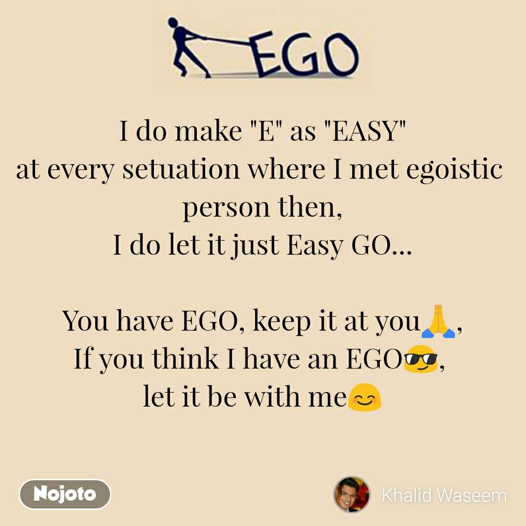"""Ego I do make """"E"""" as """"EASY"""" at every setuation where I met egoistic  person then, I do let it just Easy GO...  You have EGO, keep it at you🙏, If you think I have an EGO😎,  let it be with me😊"""