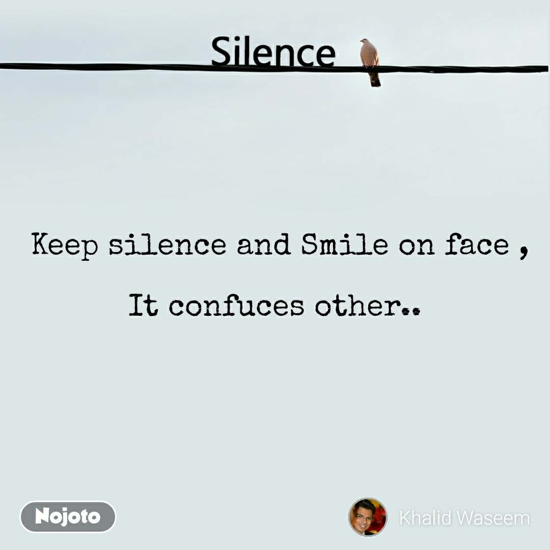 Silence   Keep silence and Smile on face ,  It confuces other..
