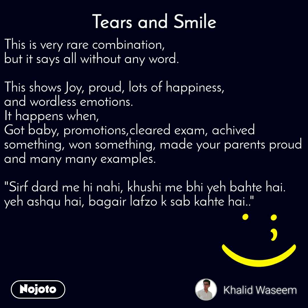 """Tears and Smile  This is very rare combination,  but it says all without any word.  This shows Joy, proud, lots of happiness, and wordless emotions. It happens when, Got baby, promotions,cleared exam, achived something, won something, made your parents proud and many many examples.  """"Sirf dard me hi nahi, khushi me bhi yeh bahte hai. yeh ashqu hai, bagair lafzo k sab kahte hai.."""""""