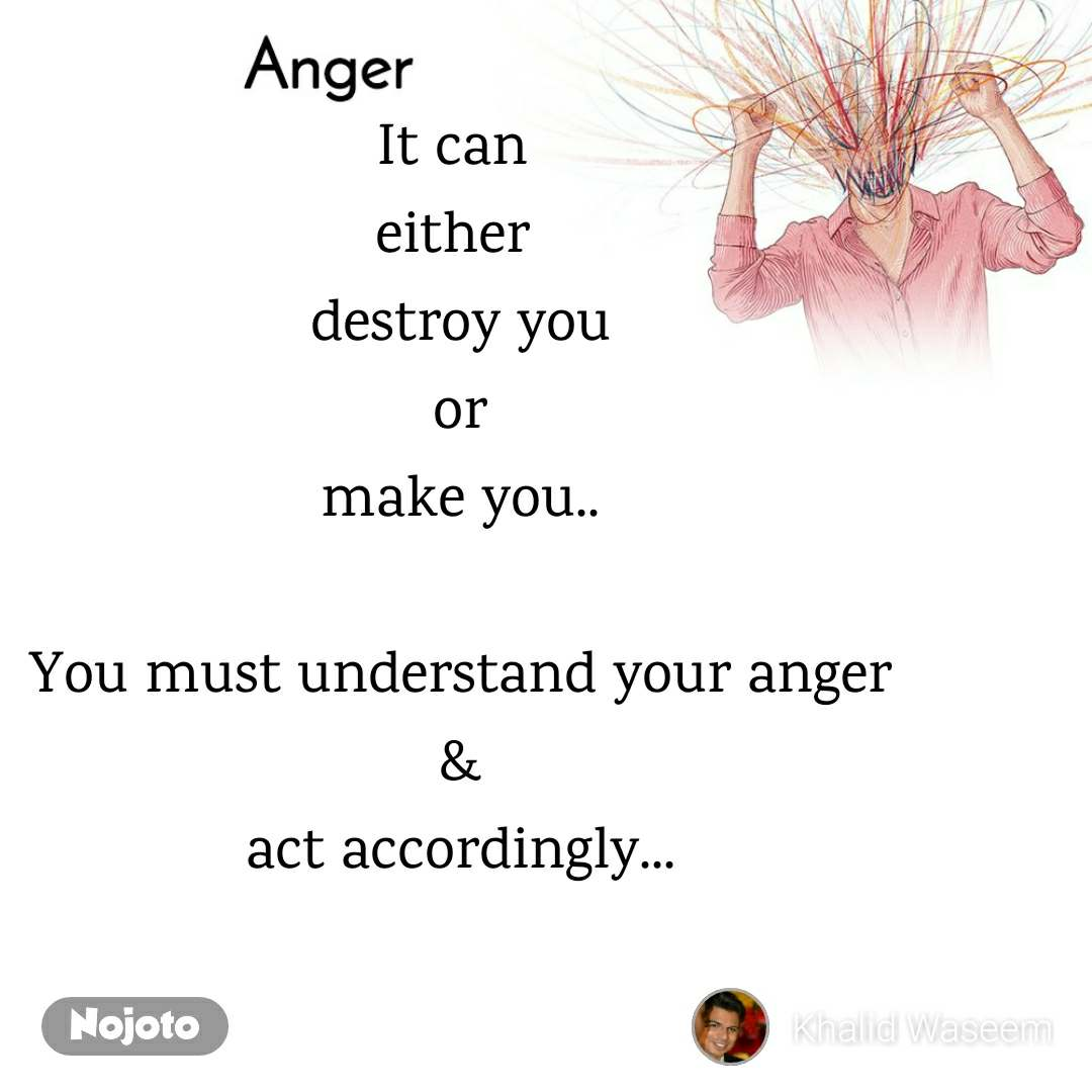 It can  either  destroy you or make you..  You must understand your anger  &  act accordingly...