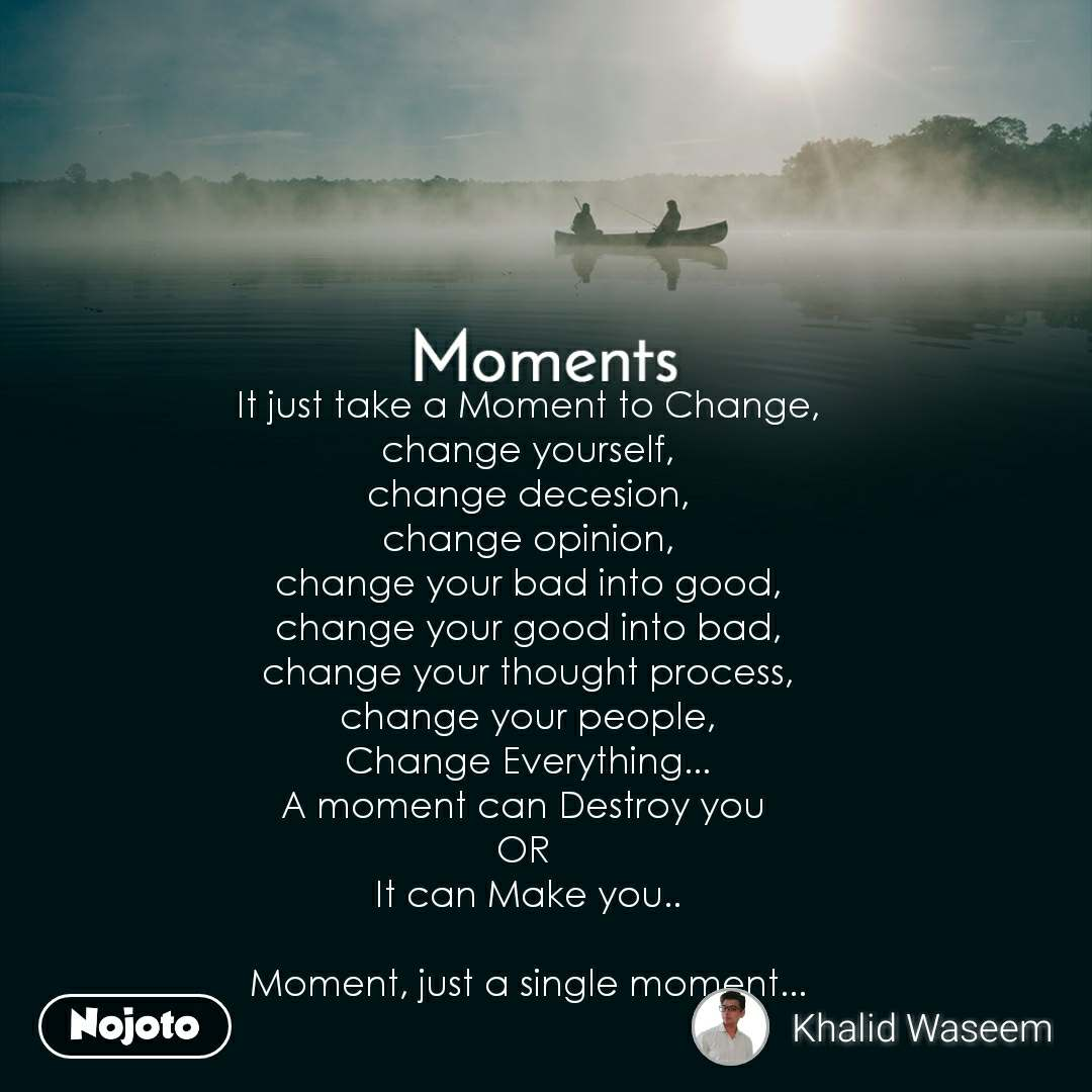 Moments It just take a Moment to Change, change yourself, change decesion, change opinion, change your bad into good, change your good into bad, change your thought process, change your people, Change Everything... A moment can Destroy you  OR  It can Make you..  Moment, just a single moment...