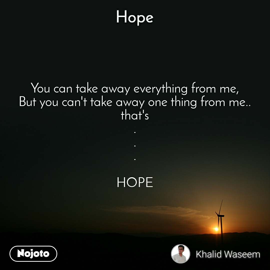 Hope  You can take away everything from me, But you can't take away one thing from me.. that's . . .  HOPE