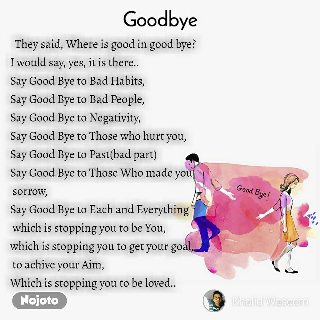 Goodbye   They said, Where is good in good bye? I would say, yes, it is there.. Say Good Bye to Bad Habits, Say Good Bye to Bad People, Say Good Bye to Negativity, Say Good Bye to Those who hurt you, Say Good Bye to Past(bad part) Say Good Bye to Those Who made you  sorrow, Say Good Bye to Each and Everything  which is stopping you to be You,  which is stopping you to get your goal,  to achive your Aim, Which is stopping you to be loved..
