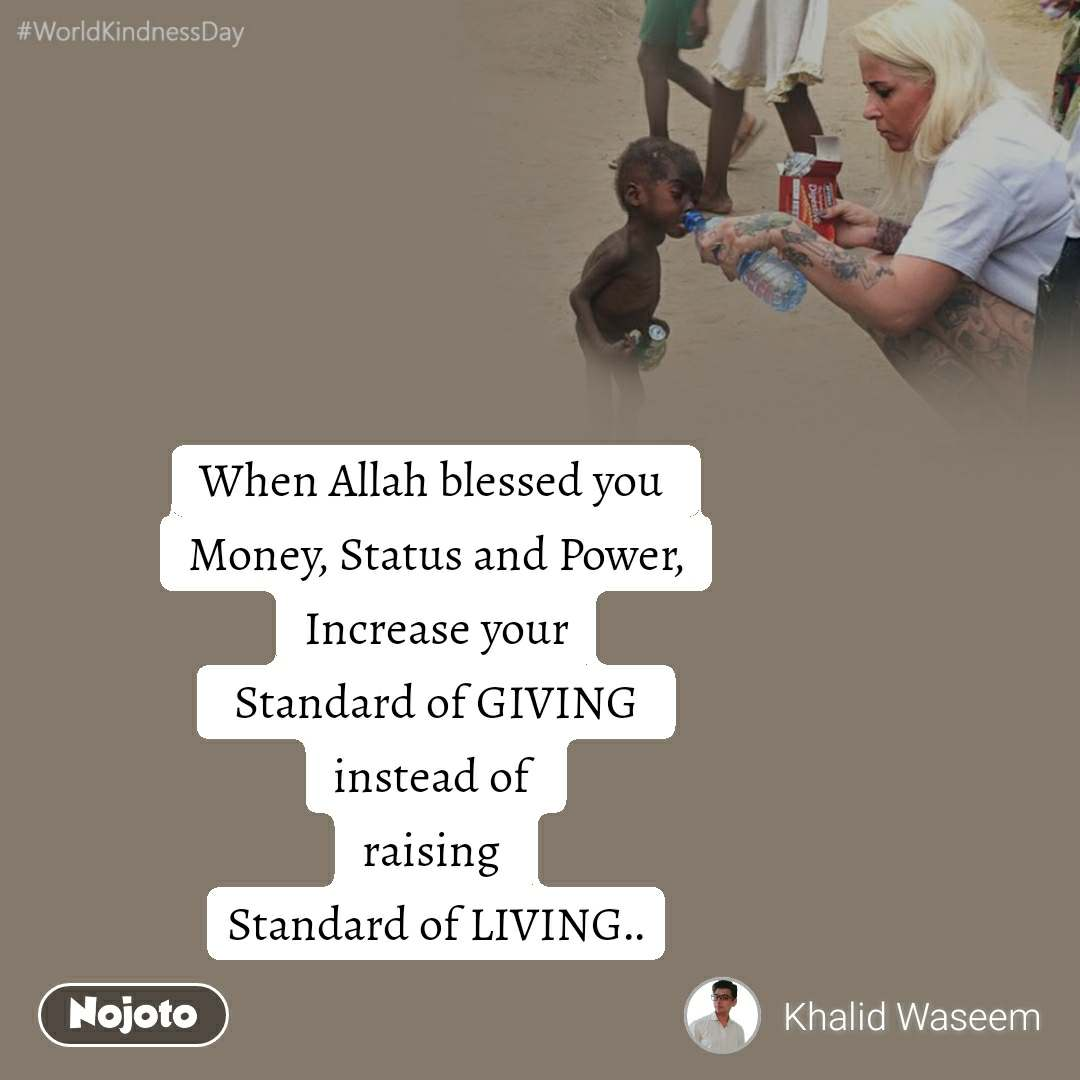 #WorldKindnessDay When Allah blessed you  Money, Status and Power, Increase your  Standard of GIVING  instead of  raising  Standard of LIVING..