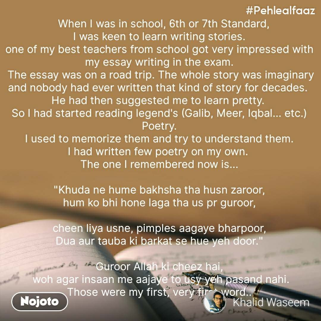 """#Pehlealfaaz    When I was in school, 6th or 7th Standard,  I was keen to learn writing stories.  one of my best teachers from school got very impressed with my essay writing in the exam.  The essay was on a road trip. The whole story was imaginary and nobody had ever written that kind of story for decades.  He had then suggested me to learn pretty.  So I had started reading legend's (Galib, Meer, Iqbal... etc.) Poetry.  I used to memorize them and try to understand them.  I had written few poetry on my own.  The one I remembered now is...  """"Khuda ne hume bakhsha tha husn zaroor, hum ko bhi hone laga tha us pr guroor,  cheen liya usne, pimples aagaye bharpoor, Dua aur tauba ki barkat se hue yeh door.""""  Guroor Allah ki cheez hai,  woh agar insaan me aajaye to usy yeh pasand nahi. Those were my first, very first word.."""