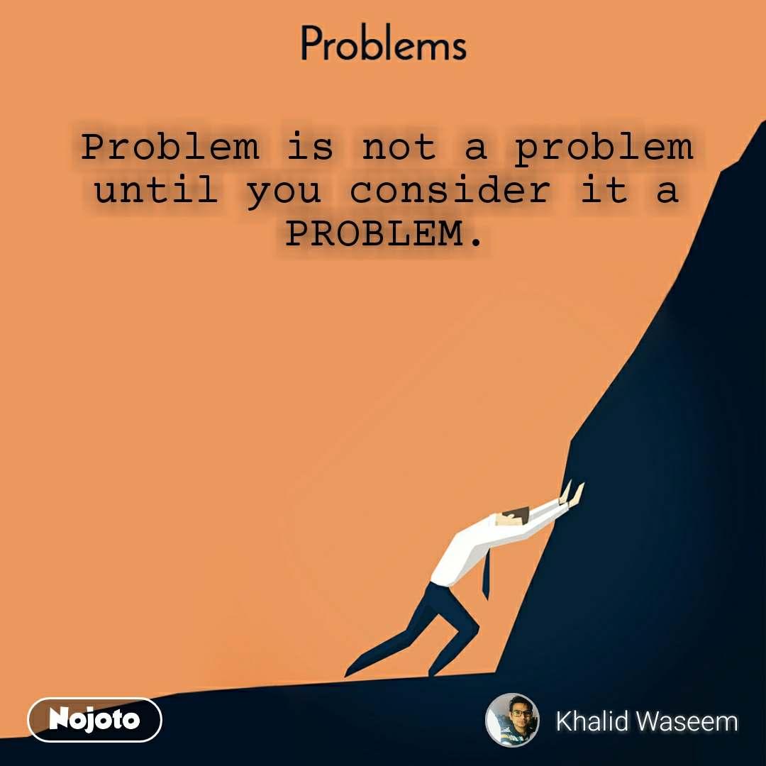 Problems  Problem is not a problem  until you consider it a  PROBLEM.