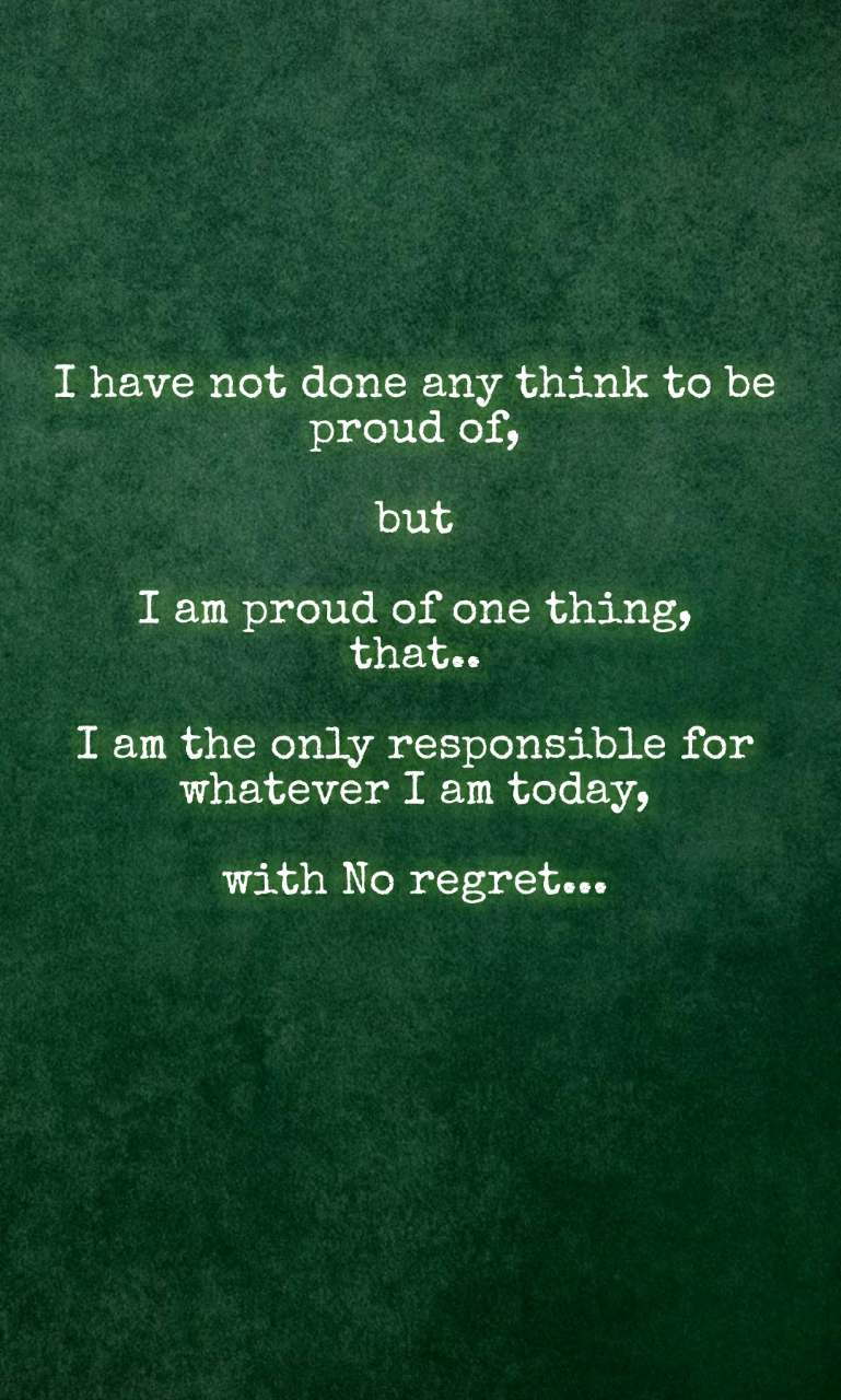 I have not done any think to be proud of,  but  I am proud of one thing, that..  I am the only responsible for whatever I am today,  with No regret...