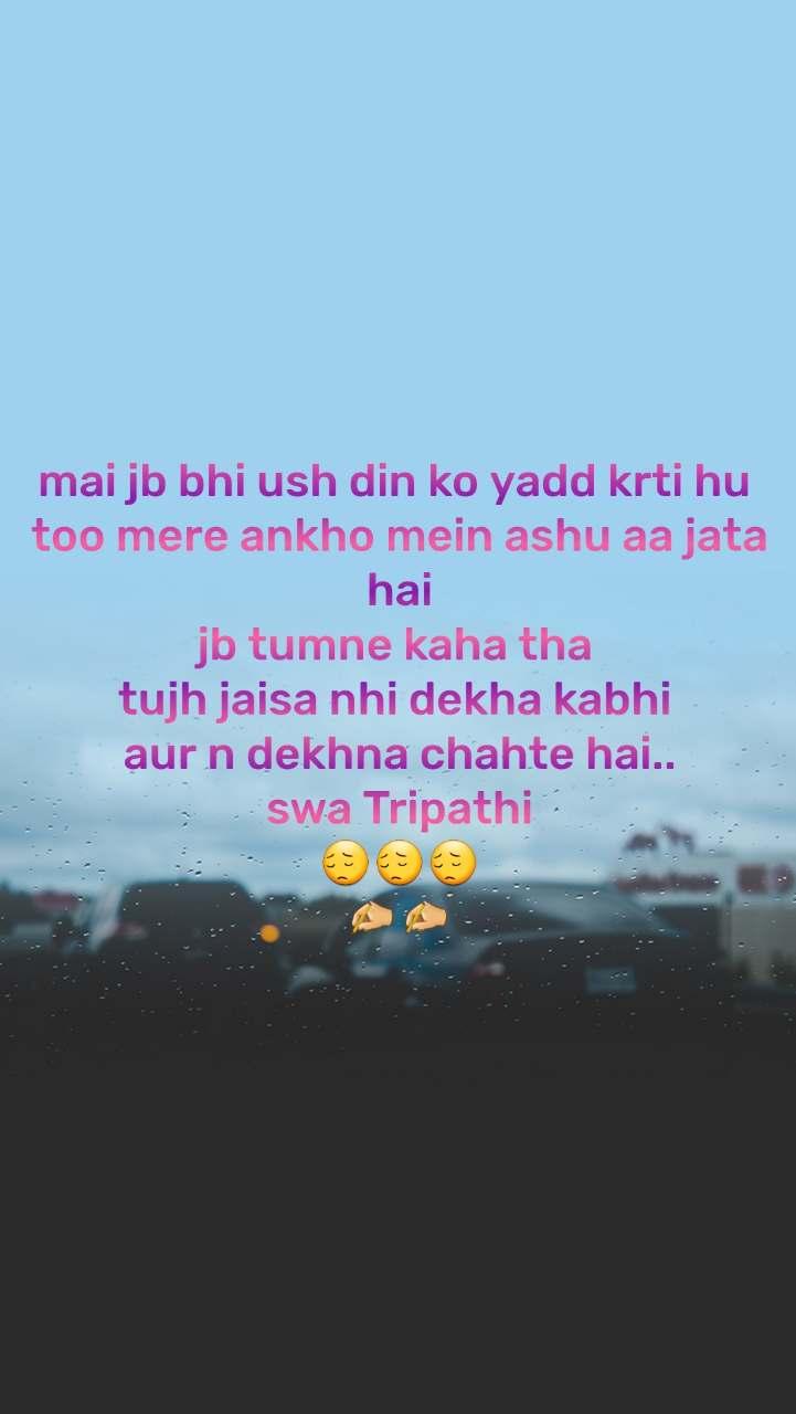mai jb bhi ush din ko yadd krti hu  too mere ankho mein ashu aa jata hai jb tumne kaha tha  tujh jaisa nhi dekha kabhi  aur n dekhna chahte hai.. swa Tripathi 😔😔😔 ✍️✍️