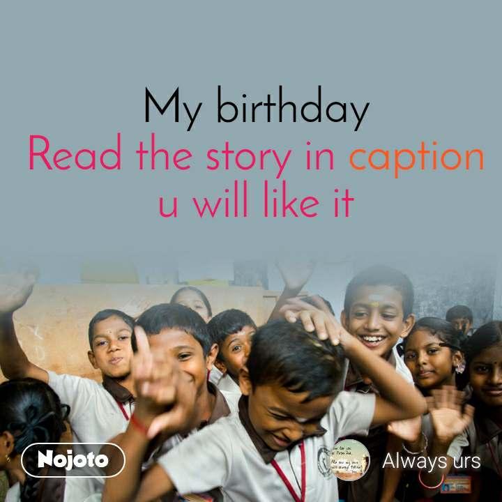 My birthday  Read the story in caption u will like it