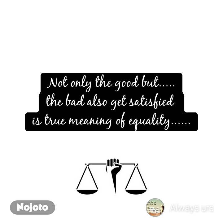 Not only the good but..... the bad also get satisfied  is true meaning of equality......