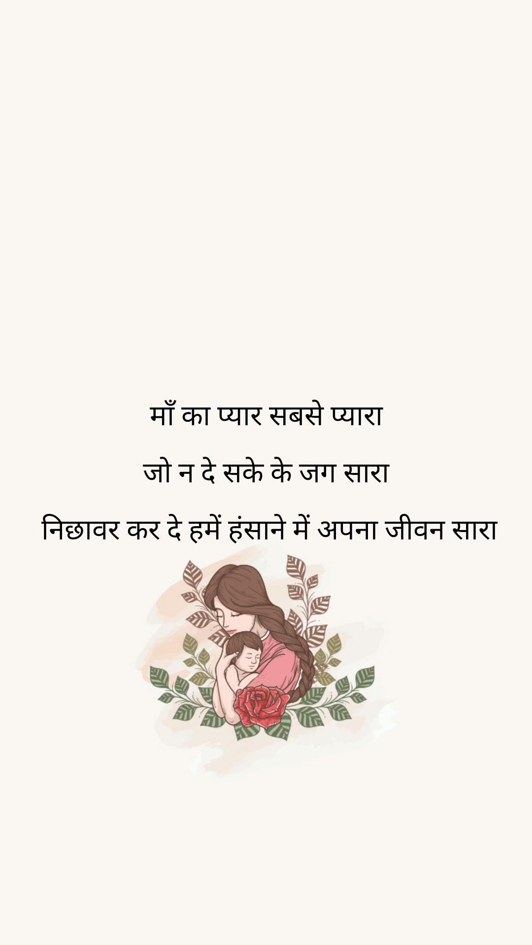 माँ का प्यार सबसे प्यारा  जो न दे सके के जग सारा   निछावर कर दे हमें हंसाने में अपना जीवन सारा