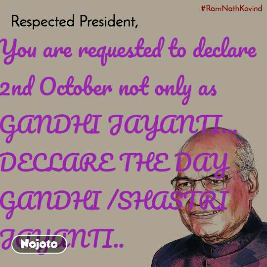 You are requested to declare 2nd October not only as GANDHI JAYANTI...  DECLARE THE DAY GANDHI /SHASTRI JAYANTI..