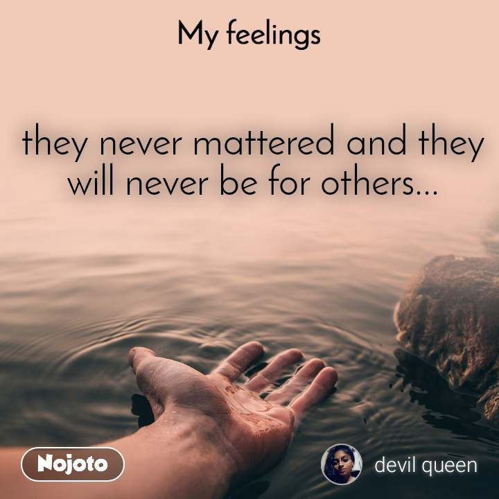 My feelings they never mattered and they will never be for others...