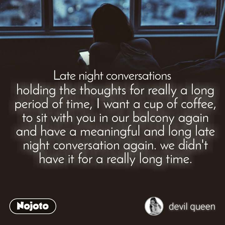 Late Night Conversations holding the thoughts for really a long period of time, I want a cup of coffee, to sit with you in our balcony again and have a meaningful and long late night conversation again. we didn't have it for a really long time.
