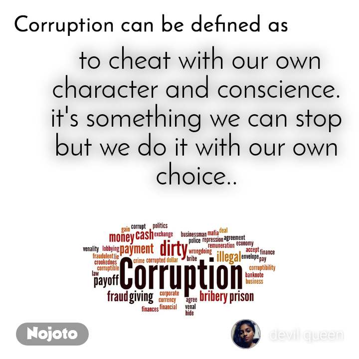 Corruption can be defined as  to cheat with our own character and conscience. it's something we can stop but we do it with our own choice..