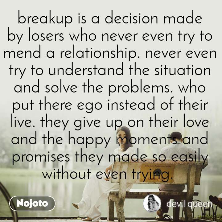 breakup is a decision made by losers who never even try to mend a relationship. never even try to understand the situation and solve the problems. who put there ego instead of their live. they give up on their love and the happy moments and promises they made so easily without even trying.