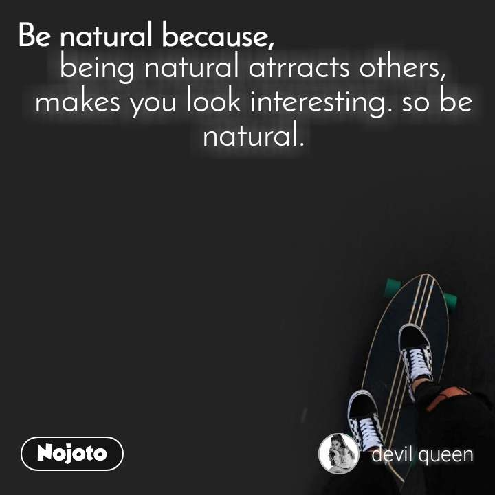 Be natural because being natural atrracts others, makes you look interesting. so be natural.