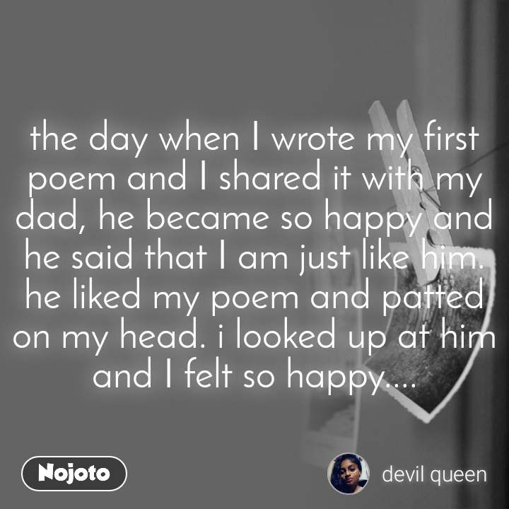 the day when I wrote my first poem and I shared it with my dad, he became so happy and he said that I am just like him. he liked my poem and patted on my head. i looked up at him and I felt so happy....