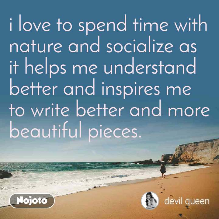 i love to spend time with nature and socialize as it helps me understand better and inspires me to write better and more beautiful pieces.