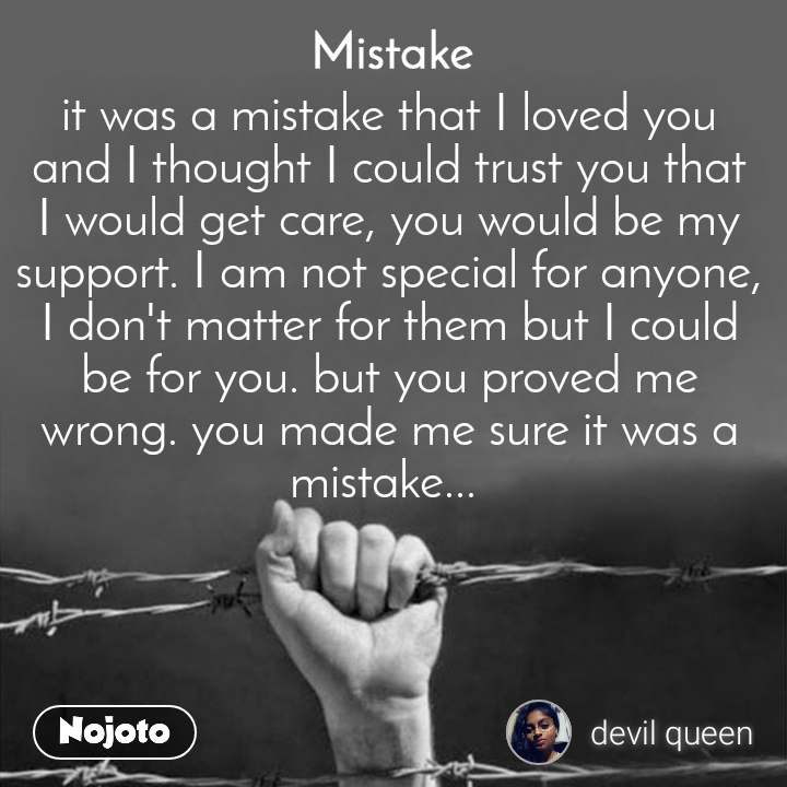 Mistake it was a mistake that I loved you and I thought I could trust you that I would get care, you would be my support. I am not special for anyone, I don't matter for them but I could be for you. but you proved me wrong. you made me sure it was a mistake...