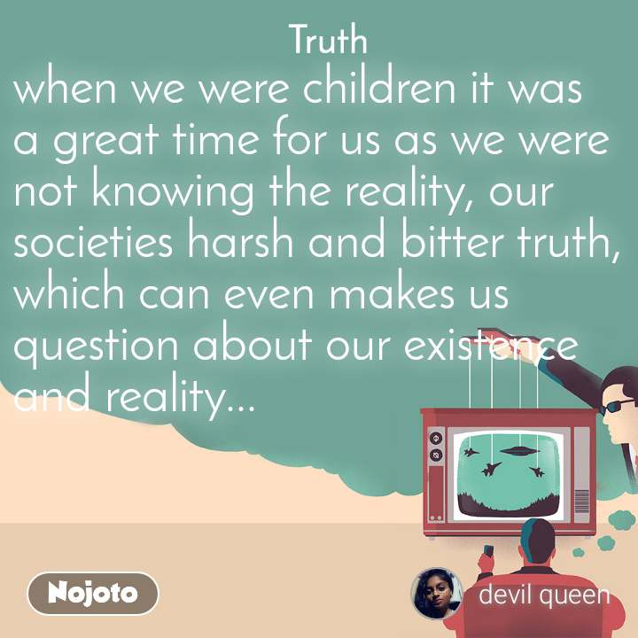 Truth when we were children it was a great time for us as we were not knowing the reality, our societies harsh and bitter truth, which can even makes us question about our existence and reality...